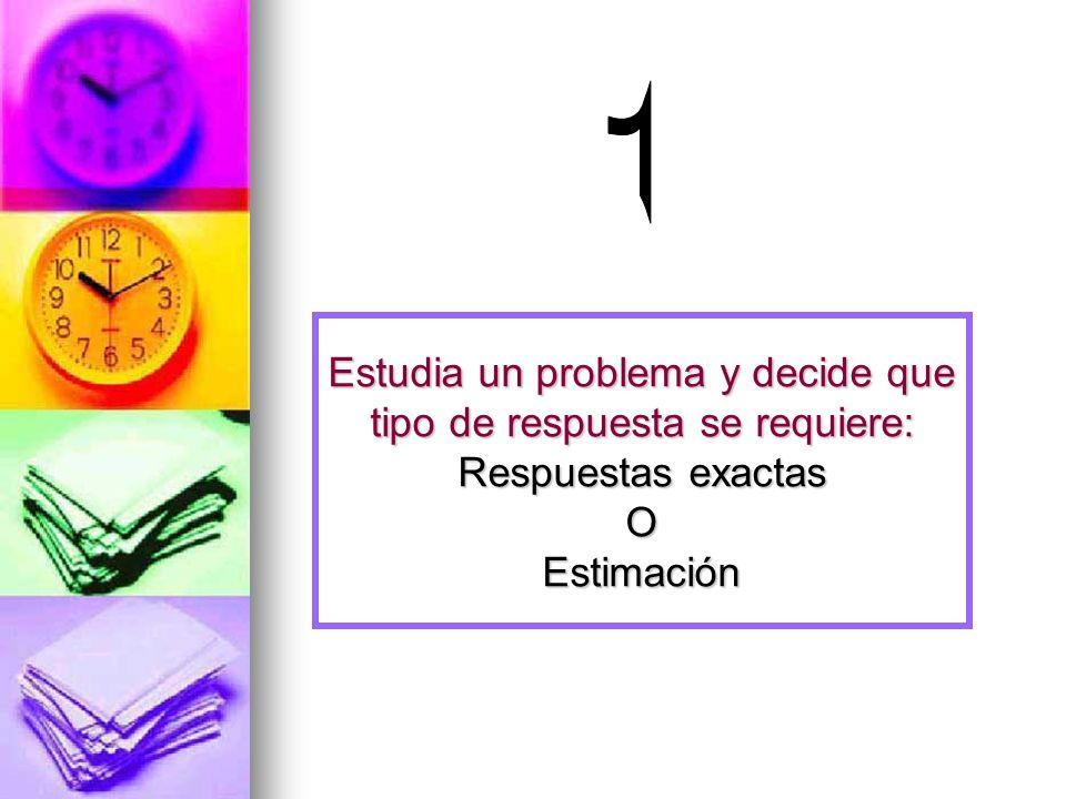1 Estudia un problema y decide que tipo de respuesta se requiere: Respuestas exactas O Estimación