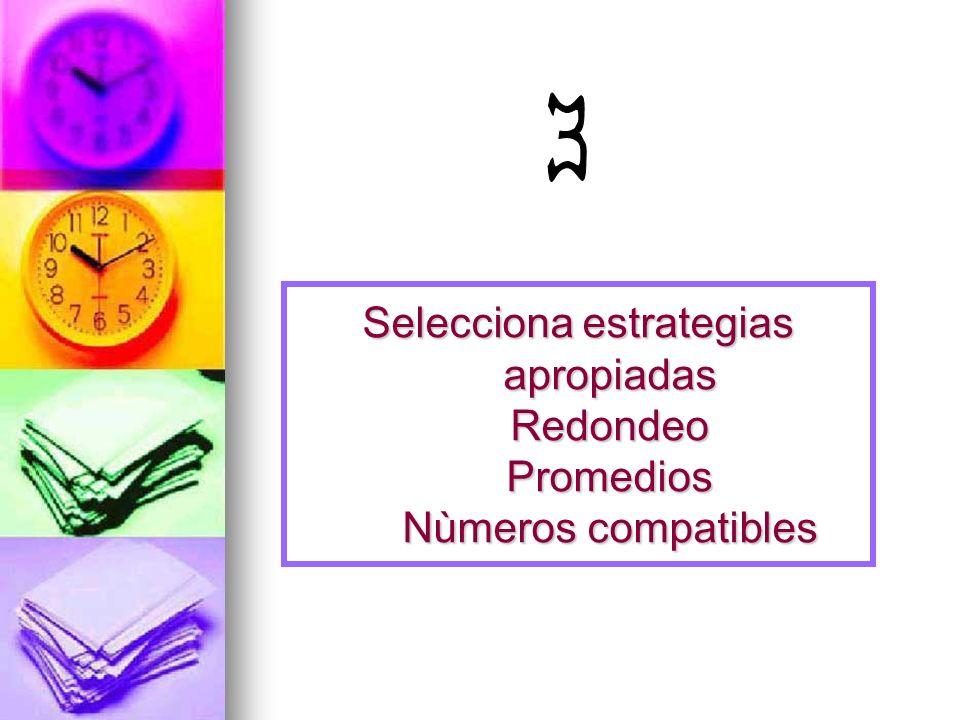 3 Selecciona estrategias apropiadas Redondeo Promedios Nùmeros compatibles