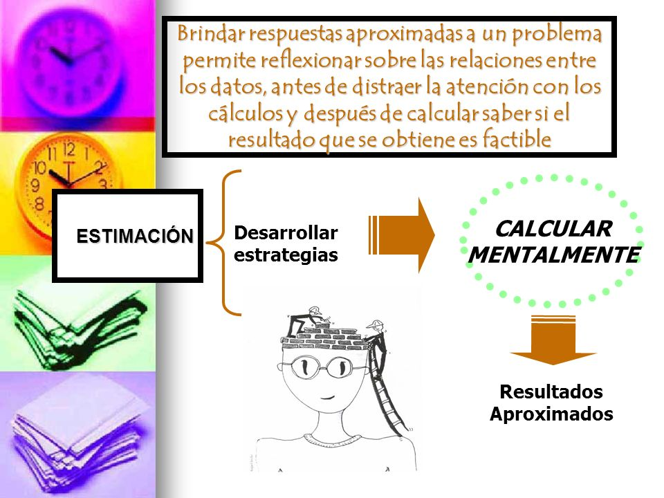 Brindar respuestas aproximadas a un problema permite reflexionar sobre las relaciones entre los datos, antes de distraer la atención con los cálculos y después de calcular saber si el resultado que se obtiene es factible