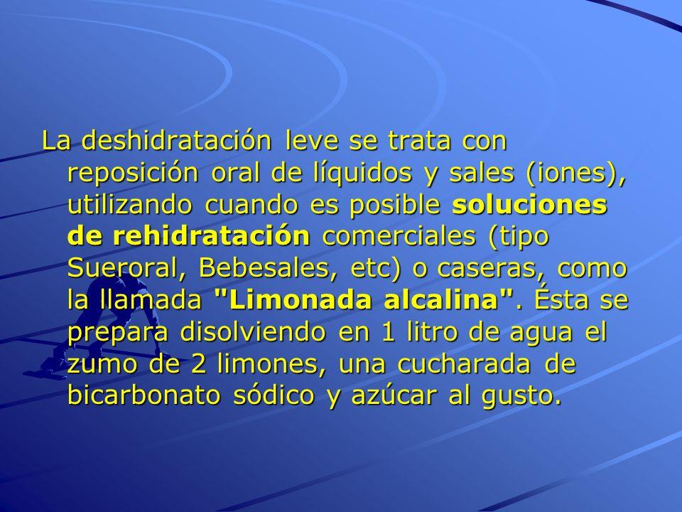La deshidratación leve se trata con reposición oral de líquidos y sales (iones), utilizando cuando es posible soluciones de rehidratación comerciales (tipo Sueroral, Bebesales, etc) o caseras, como la llamada Limonada alcalina .