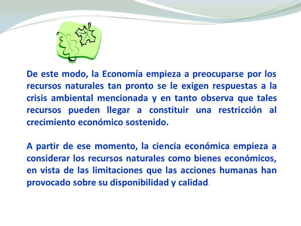 De este modo, la Economía empieza a preocuparse por los recursos naturales tan pronto se le exigen respuestas a la crisis ambiental mencionada y en tanto observa que tales recursos pueden llegar a constituir una restricción al crecimiento económico sostenido.