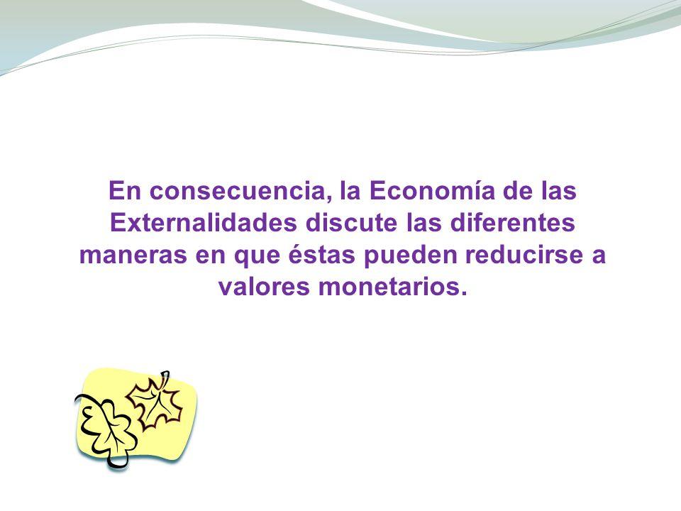 En consecuencia, la Economía de las Externalidades discute las diferentes maneras en que éstas pueden reducirse a valores monetarios.