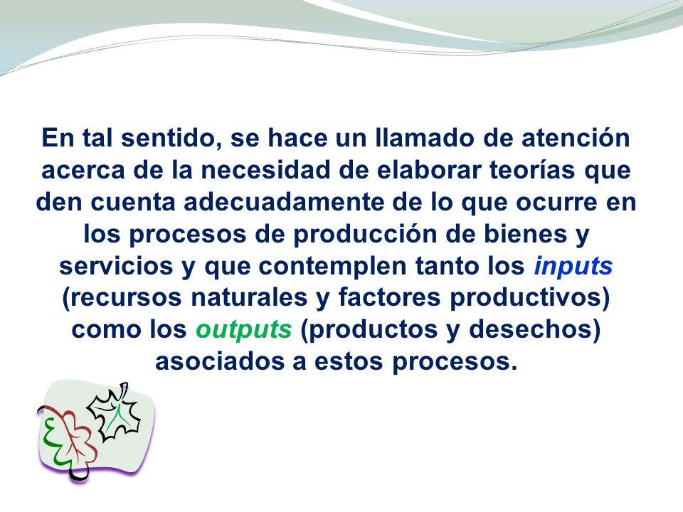 En tal sentido, se hace un llamado de atención acerca de la necesidad de elaborar teorías que den cuenta adecuadamente de lo que ocurre en los procesos de producción de bienes y servicios y que contemplen tanto los inputs (recursos naturales y factores productivos) como los outputs (productos y desechos) asociados a estos procesos.