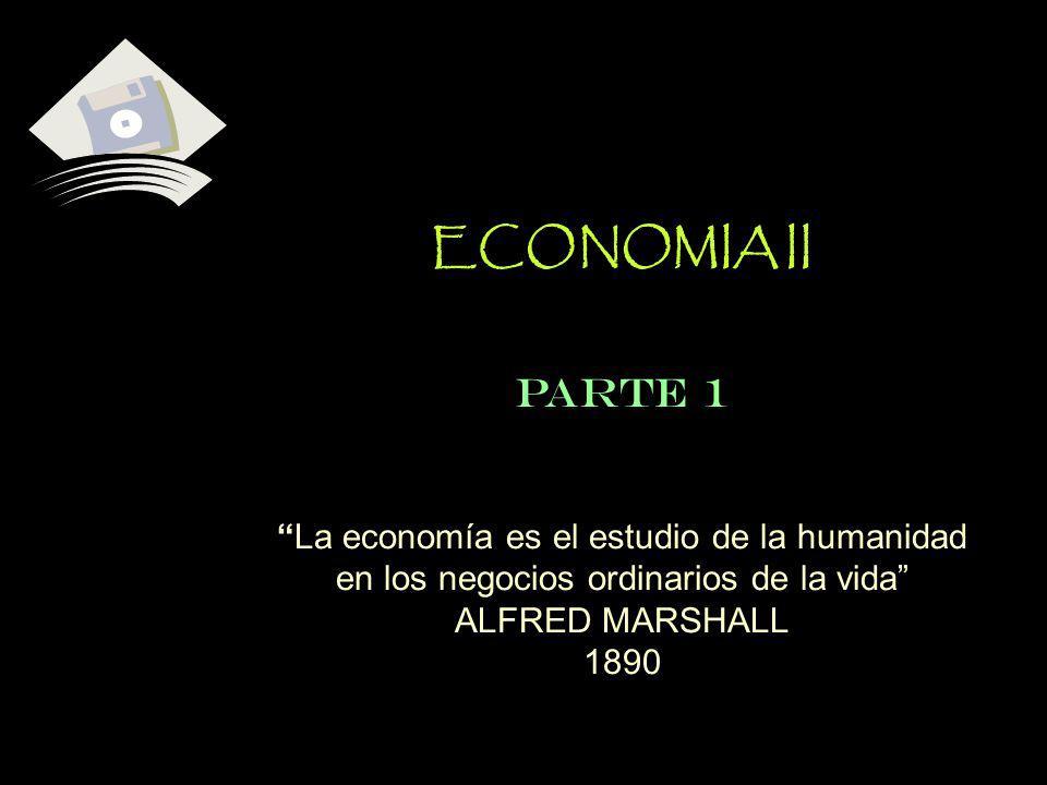 ECONOMIA IIPARTE 1. La economía es el estudio de la humanidad en los negocios ordinarios de la vida