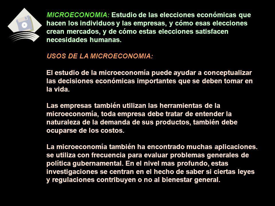 MICROECONOMIA: Estudio de las elecciones económicas que hacen los individuos y las empresas, y cómo esas elecciones crean mercados, y de cómo estas elecciones satisfacen necesidades humanas.