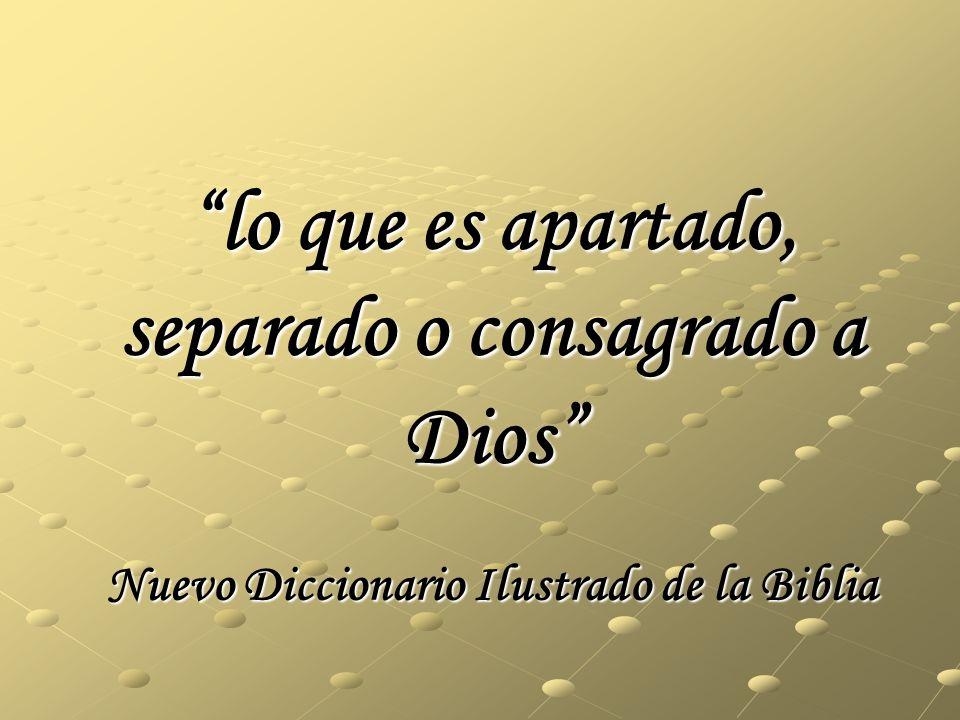 lo que es apartado, separado o consagrado a Dios Nuevo Diccionario Ilustrado de la Biblia