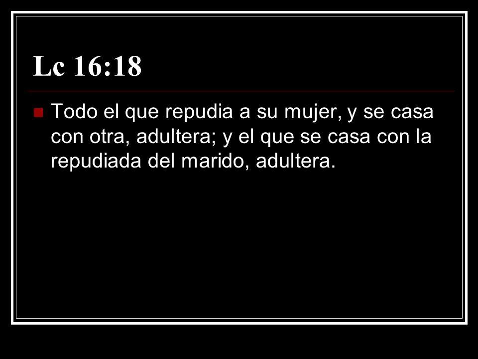 Lc 16:18 Todo el que repudia a su mujer, y se casa con otra, adultera; y el que se casa con la repudiada del marido, adultera.