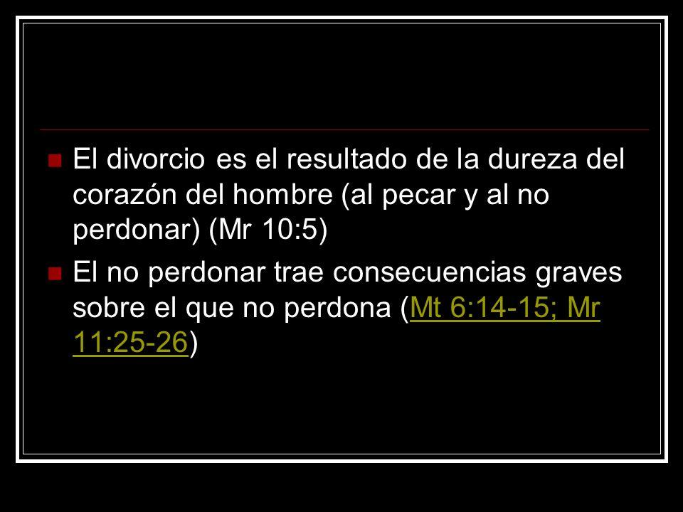 El divorcio es el resultado de la dureza del corazón del hombre (al pecar y al no perdonar) (Mr 10:5)