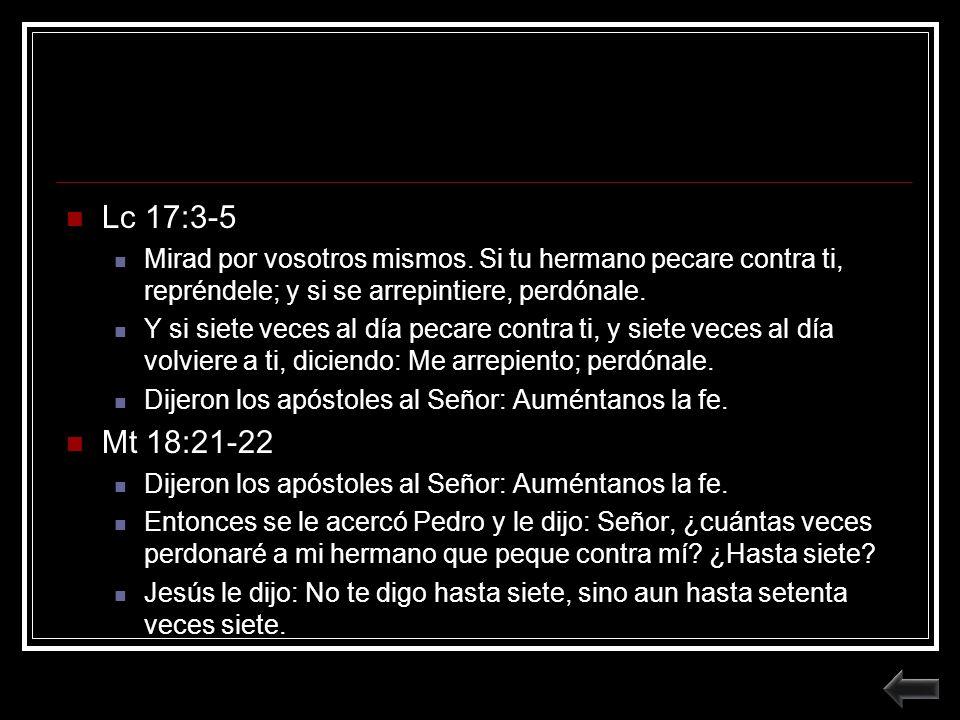 Lc 17:3-5 Mirad por vosotros mismos. Si tu hermano pecare contra ti, repréndele; y si se arrepintiere, perdónale.