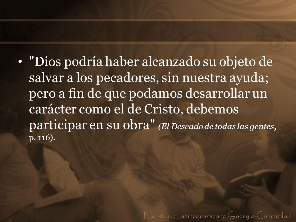 Dios podría haber alcanzado su objeto de salvar a los pecadores, sin nuestra ayuda; pero a fin de que podamos desarrollar un carácter como el de Cristo, debemos participar en su obra (El Deseado de todas las gentes, p.