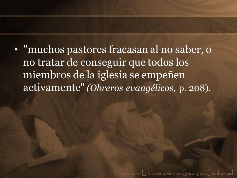 muchos pastores fracasan al no saber, o no tratar de conseguir que todos los miembros de la iglesia se empeñen activamente (Obreros evangélicos, p.
