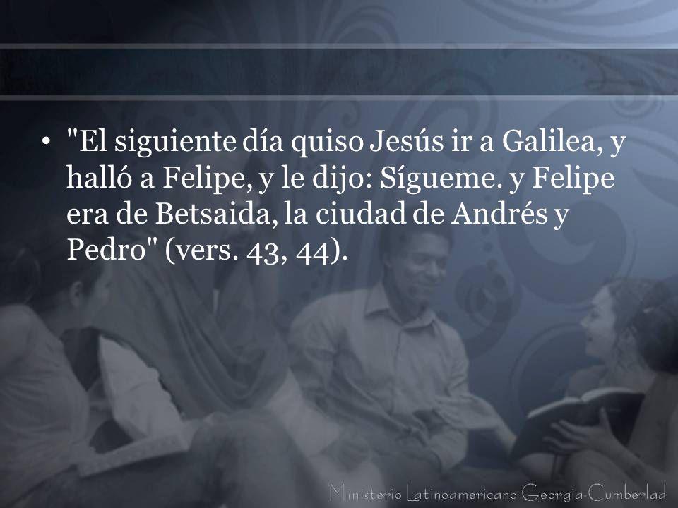 El siguiente día quiso Jesús ir a Galilea, y halló a Felipe, y le dijo: Sígueme.