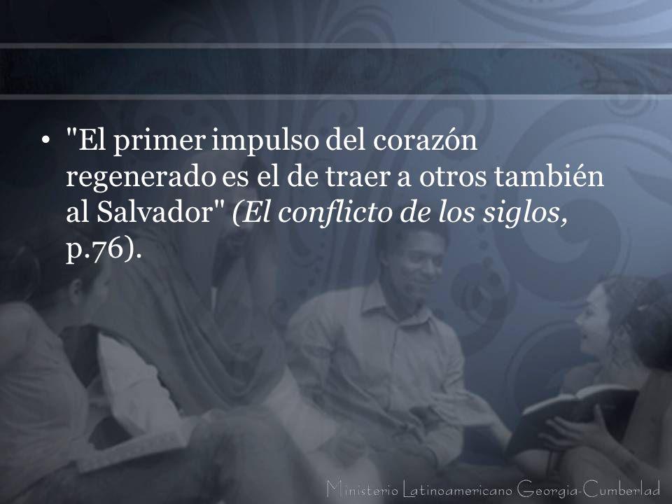 El primer impulso del corazón regenerado es el de traer a otros también al Salvador (El conflicto de los siglos, p.76).