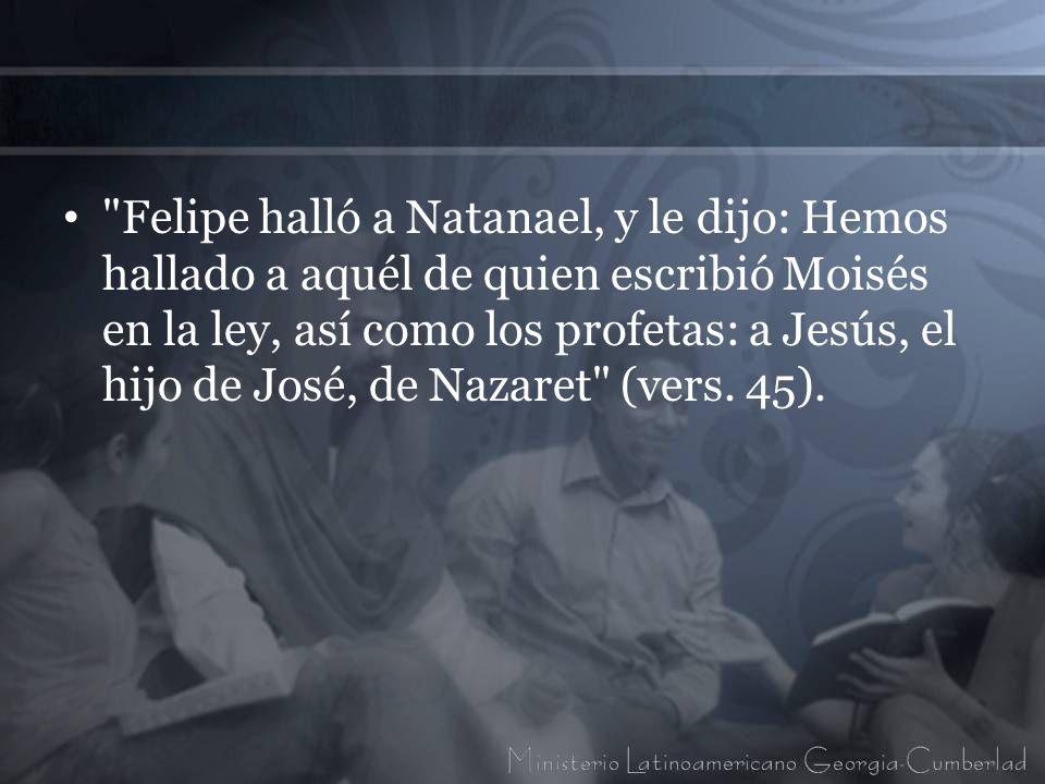 Felipe halló a Natanael, y le dijo: Hemos hallado a aquél de quien escribió Moisés en la ley, así como los profetas: a Jesús, el hijo de José, de Nazaret (vers.