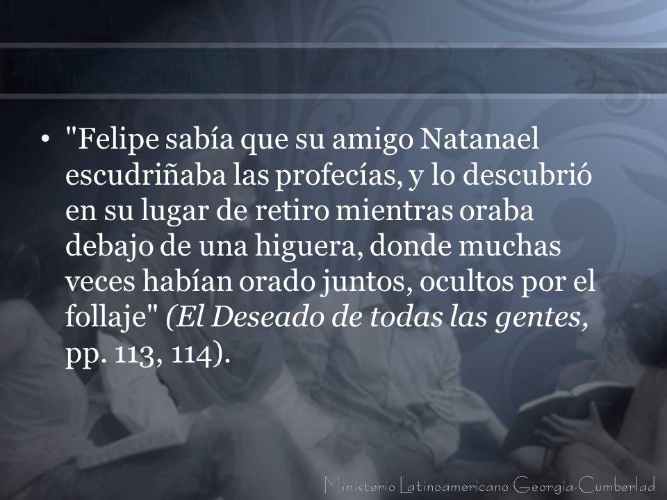 Felipe sabía que su amigo Natanael escudriñaba las profecías, y lo descubrió en su lugar de retiro mientras oraba debajo de una higuera, donde muchas veces habían orado juntos, ocultos por el follaje (El Deseado de todas las gentes, pp.