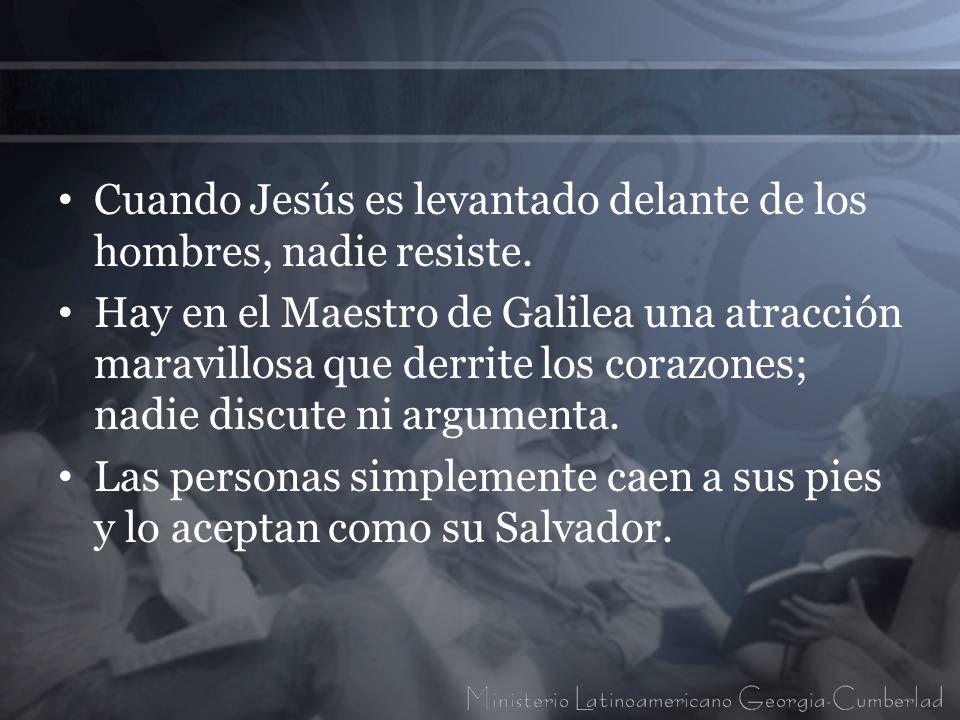 Cuando Jesús es levantado delante de los hombres, nadie resiste.