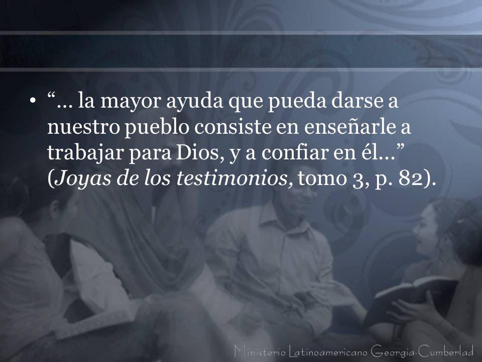 … la mayor ayuda que pueda darse a nuestro pueblo consiste en enseñarle a trabajar para Dios, y a confiar en él... (Joyas de los testimonios, tomo 3, p.
