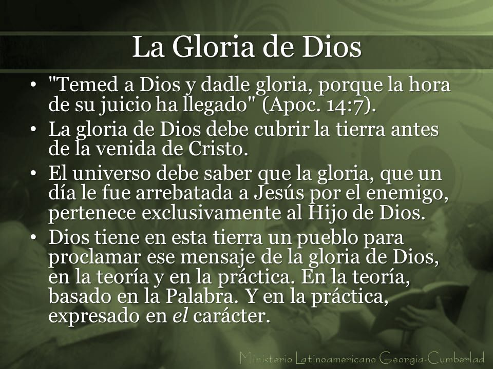 La Gloria de Dios Temed a Dios y dadle gloria, porque la hora de su juicio ha llegado (Apoc. 14:7).