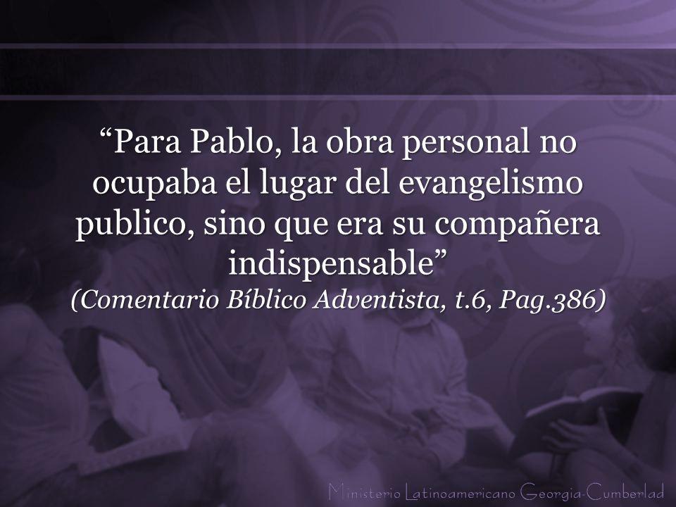 Para Pablo, la obra personal no ocupaba el lugar del evangelismo publico, sino que era su compañera indispensable (Comentario Bíblico Adventista, t.6, Pag.386)