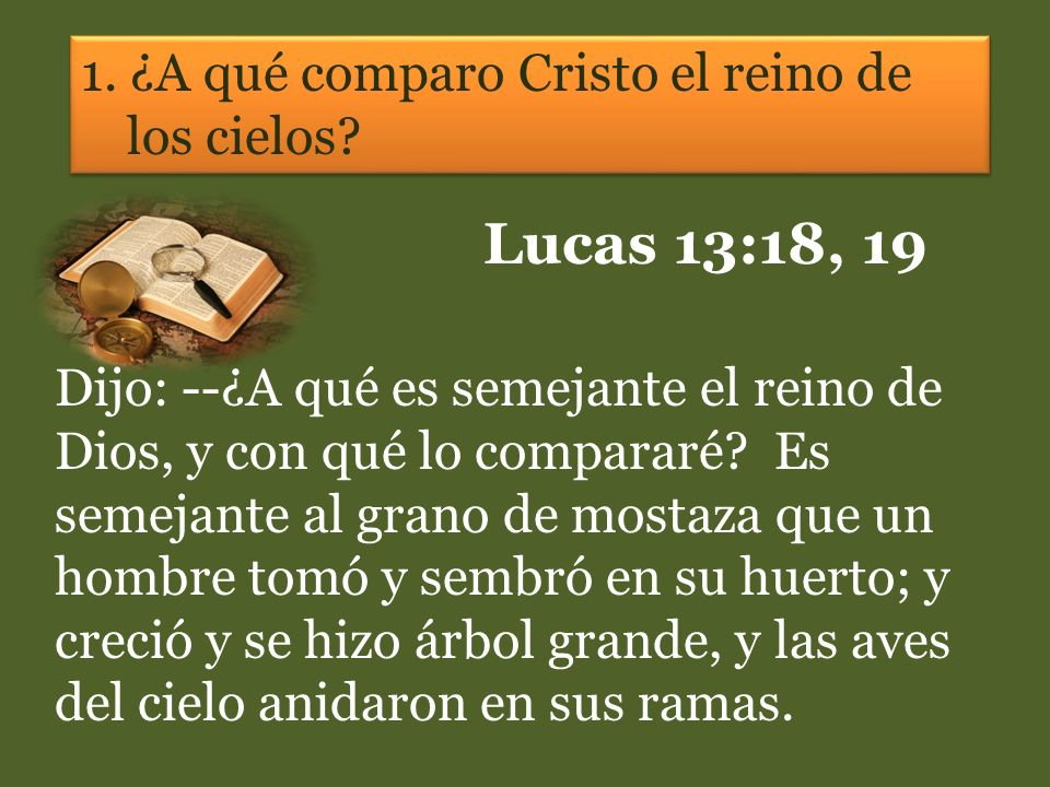 Lucas 13:18, 19 1. ¿A qué comparo Cristo el reino de los cielos