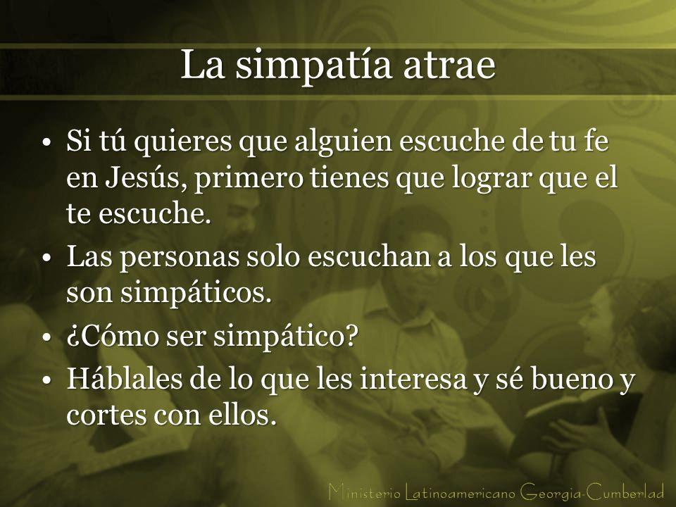 La simpatía atrae Si tú quieres que alguien escuche de tu fe en Jesús, primero tienes que lograr que el te escuche.