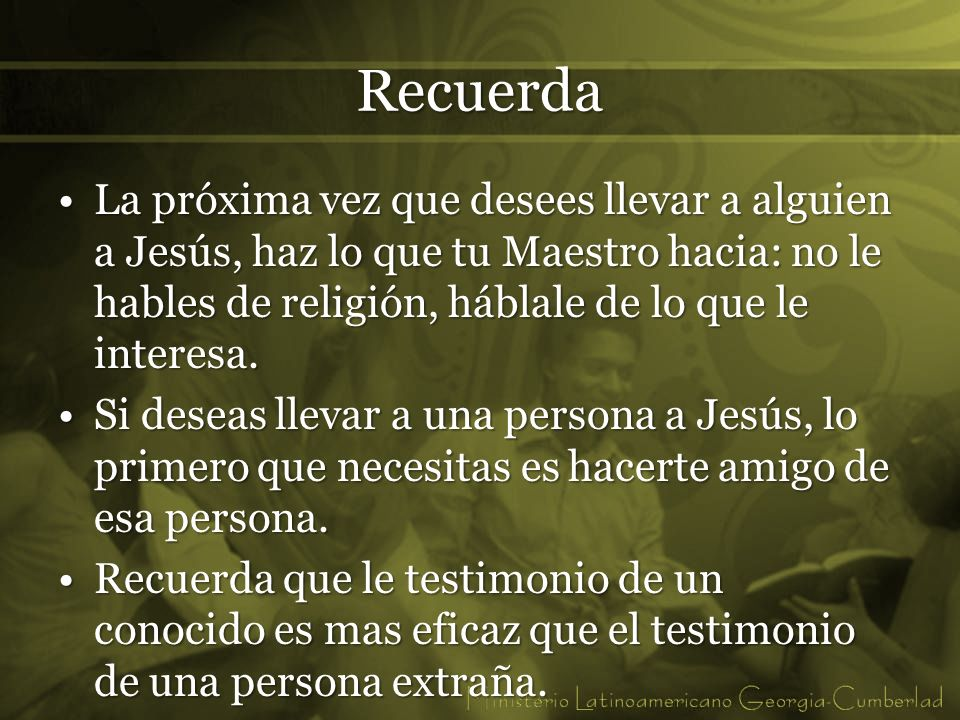 Recuerda La próxima vez que desees llevar a alguien a Jesús, haz lo que tu Maestro hacia: no le hables de religión, háblale de lo que le interesa.