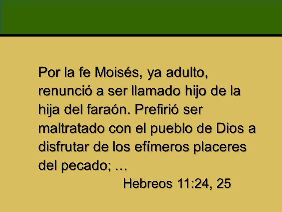 Por la fe Moisés, ya adulto, renunció a ser llamado hijo de la hija del faraón. Prefirió ser maltratado con el pueblo de Dios a disfrutar de los efímeros placeres del pecado; …