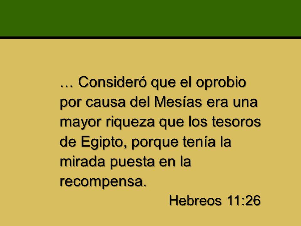 … Consideró que el oprobio por causa del Mesías era una mayor riqueza que los tesoros de Egipto, porque tenía la mirada puesta en la recompensa. Hebreos 11:26