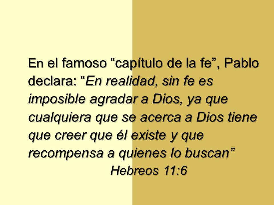En el famoso capítulo de la fe , Pablo declara: En realidad, sin fe es imposible agradar a Dios, ya que cualquiera que se acerca a Dios tiene que creer que él existe y que recompensa a quienes lo buscan Hebreos 11:6