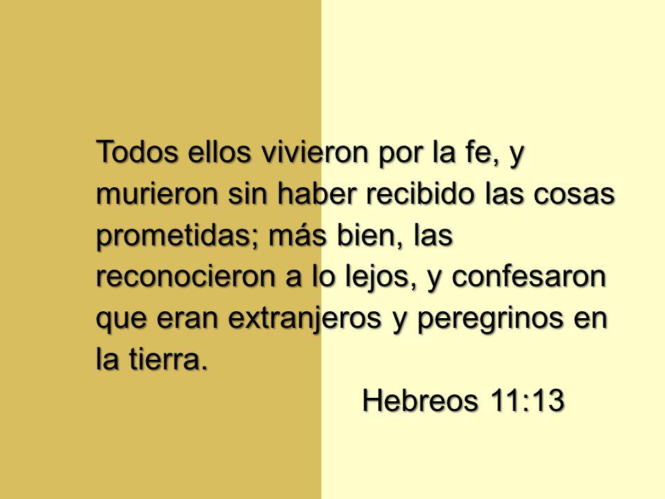 Todos ellos vivieron por la fe, y murieron sin haber recibido las cosas prometidas; más bien, las reconocieron a lo lejos, y confesaron que eran extranjeros y peregrinos en la tierra.