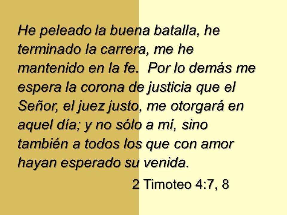 He peleado la buena batalla, he terminado la carrera, me he mantenido en la fe. Por lo demás me espera la corona de justicia que el Señor, el juez justo, me otorgará en aquel día; y no sólo a mí, sino también a todos los que con amor hayan esperado su venida.