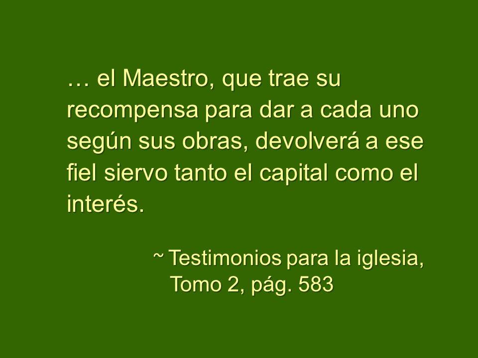 … el Maestro, que trae su recompensa para dar a cada uno según sus obras, devolverá a ese fiel siervo tanto el capital como el interés.