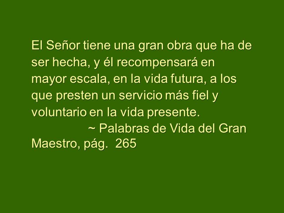 El Señor tiene una gran obra que ha de ser hecha, y él recompensará en mayor escala, en la vida futura, a los que presten un servicio más fiel y voluntario en la vida presente.