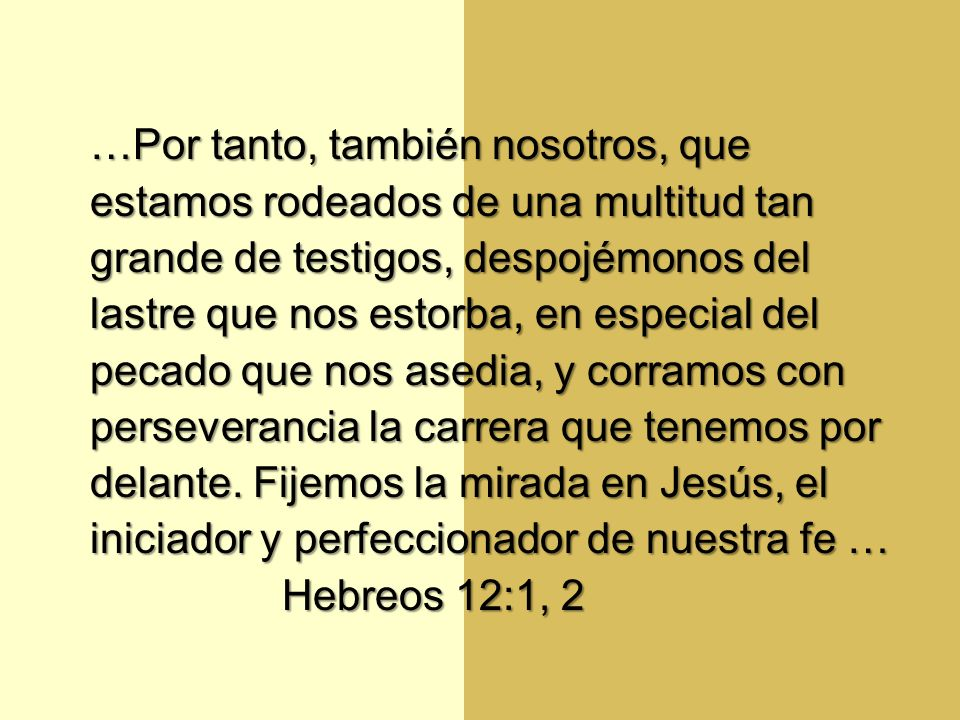 …Por tanto, también nosotros, que estamos rodeados de una multitud tan grande de testigos, despojémonos del lastre que nos estorba, en especial del pecado que nos asedia, y corramos con perseverancia la carrera que tenemos por delante. Fijemos la mirada en Jesús, el iniciador y perfeccionador de nuestra fe …