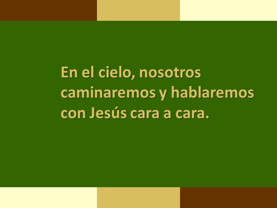 En el cielo, nosotros caminaremos y hablaremos con Jesús cara a cara.