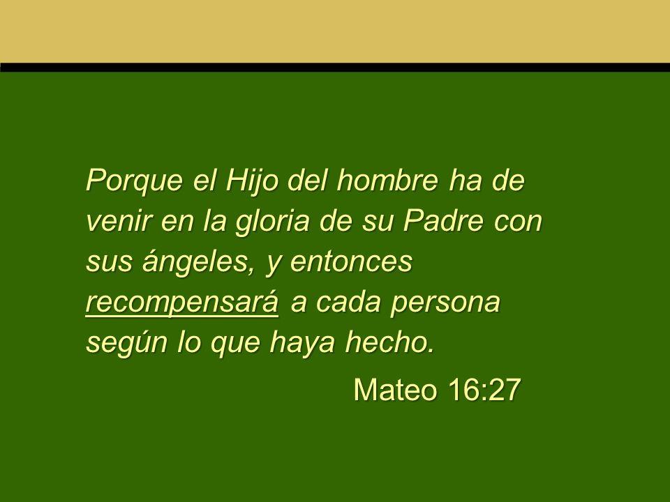 Porque el Hijo del hombre ha de venir en la gloria de su Padre con sus ángeles, y entonces recompensará a cada persona según lo que haya hecho.