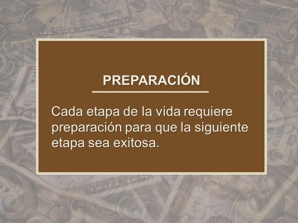 PREPARACIÓN Cada etapa de la vida requiere preparación para que la siguiente etapa sea exitosa.