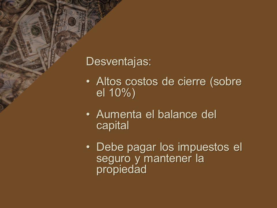 Desventajas: Altos costos de cierre (sobre el 10%) Aumenta el balance del capital.