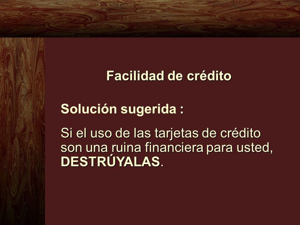 Facilidad de crédito Solución sugerida : Si el uso de las tarjetas de crédito son una ruina financiera para usted, DESTRÚYALAS.