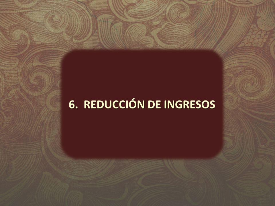 6. REDUCCIÓN DE INGRESOS