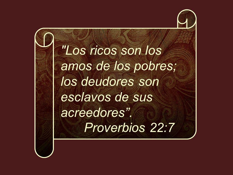Los ricos son los amos de los pobres; los deudores son esclavos de sus acreedores . Proverbios 22:7