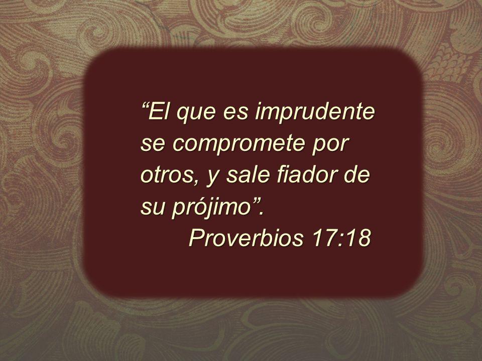 El que es imprudente se compromete por otros, y sale fiador de su prójimo .
