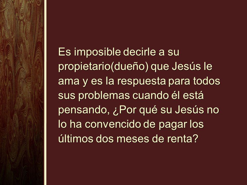 Es imposible decirle a su propietario(dueño) que Jesús le ama y es la respuesta para todos sus problemas cuando él está pensando, ¿Por qué su Jesús no lo ha convencido de pagar los últimos dos meses de renta