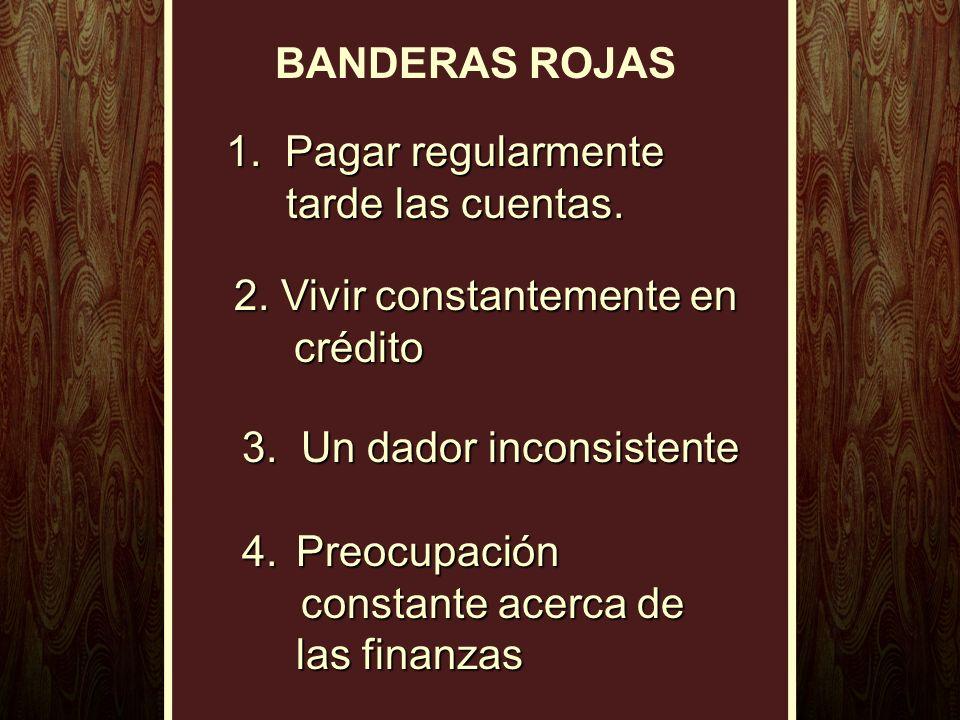BANDERAS ROJAS 1. Pagar regularmente tarde las cuentas. 2. Vivir constantemente en crédito. 3. Un dador inconsistente.