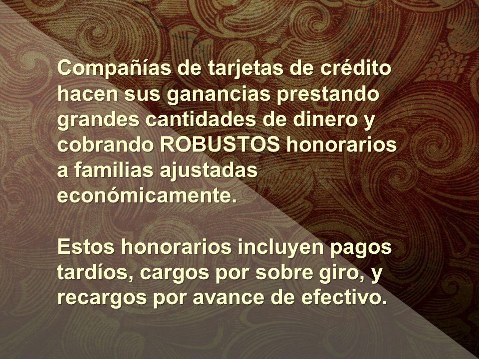 Compañías de tarjetas de crédito hacen sus ganancias prestando grandes cantidades de dinero y cobrando ROBUSTOS honorarios a familias ajustadas económicamente.