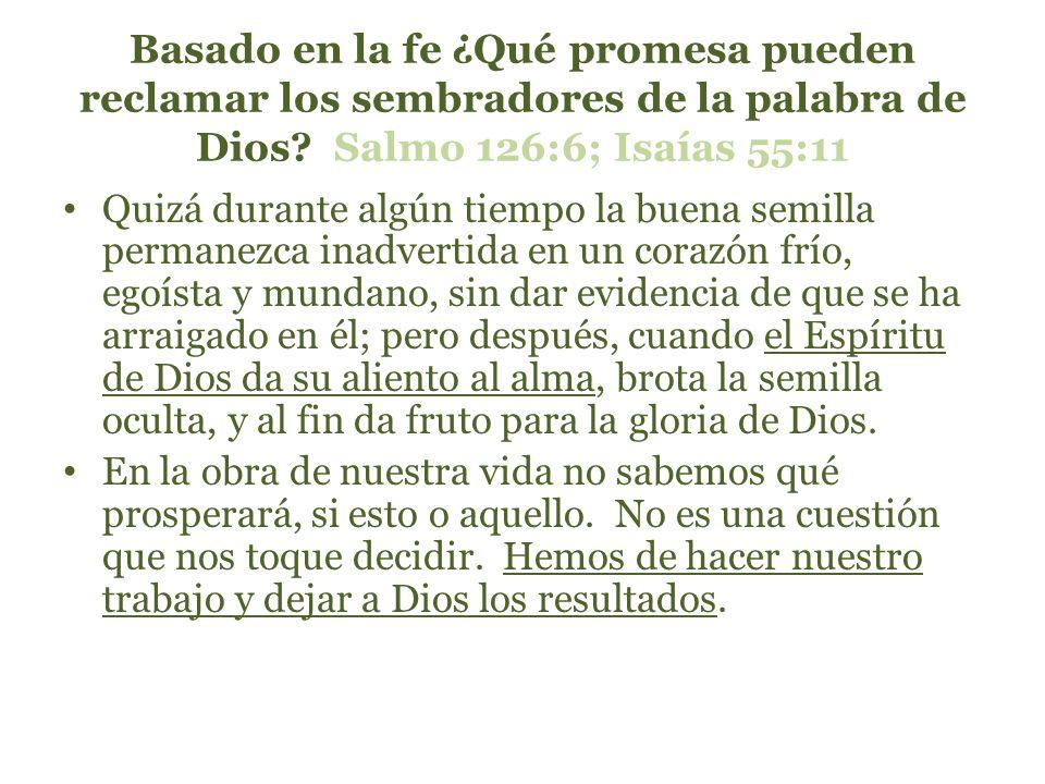 Basado en la fe ¿Qué promesa pueden reclamar los sembradores de la palabra de Dios Salmo 126:6; Isaías 55:11