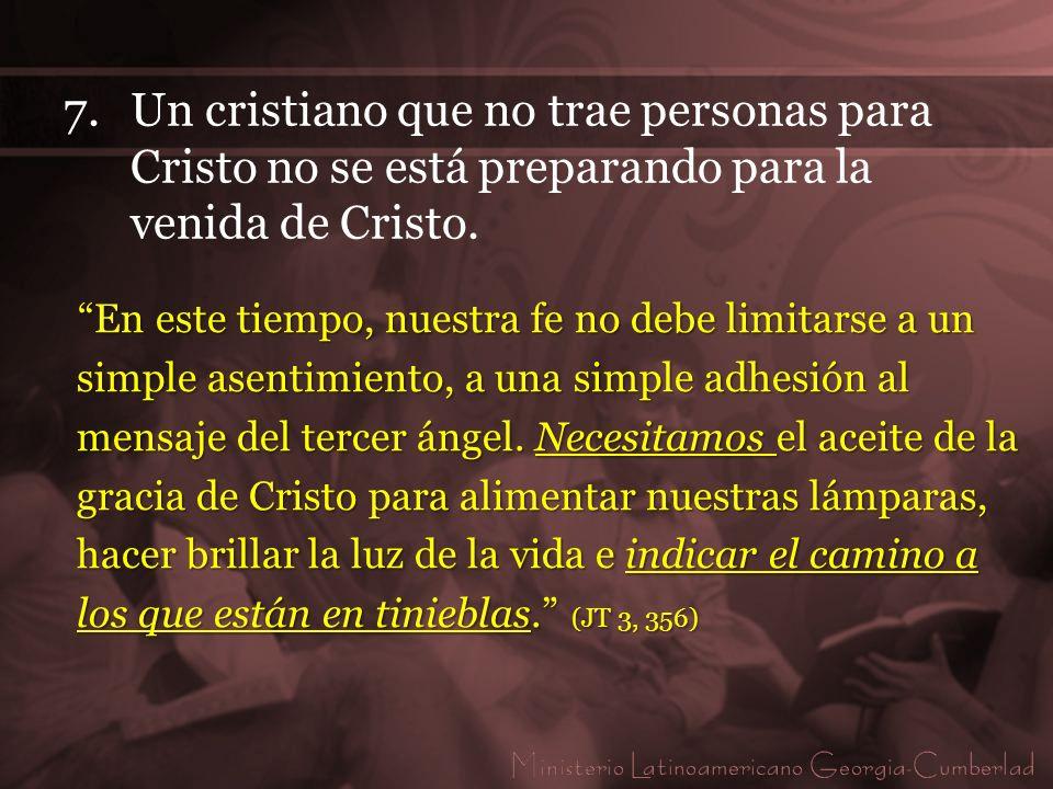 7. Un cristiano que no trae personas para Cristo no se está preparando para la venida de Cristo.