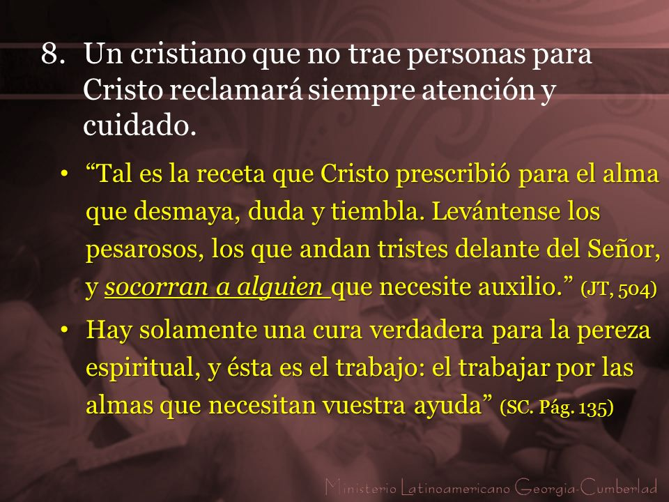 8. Un cristiano que no trae personas para Cristo reclamará siempre atención y cuidado.