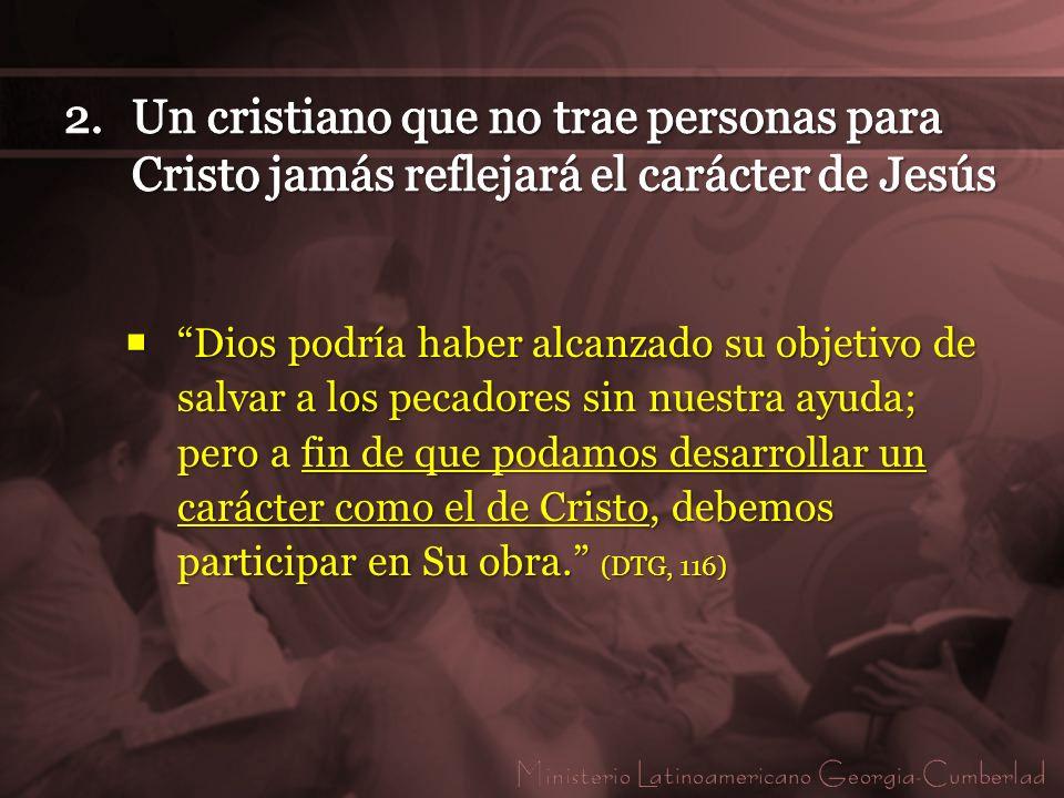 Un cristiano que no trae personas para Cristo jamás reflejará el carácter de Jesús