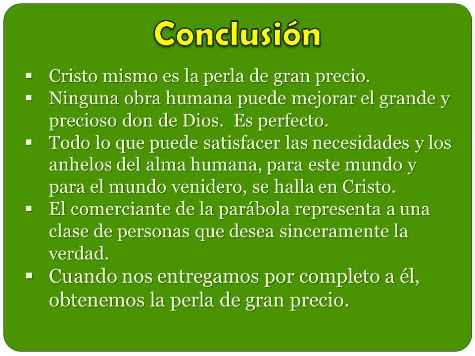 Conclusión Cristo mismo es la perla de gran precio. Ninguna obra humana puede mejorar el grande y precioso don de Dios. Es perfecto.